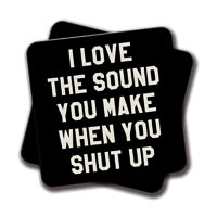 Amey I Love the Sound You Make When You Shut Up Coasters - set of 2